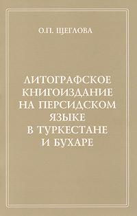 Литографское книгоиздание на персидском языке в Туркестане и Бухаре ( 978-5-98187-762-9 )