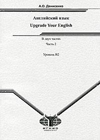 Upgrade Your English / Английский язык. В 2 частях. Часть 2. Уровень В2