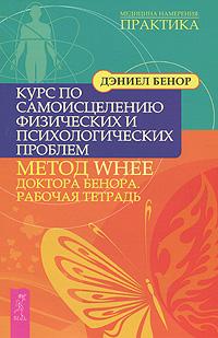 Курс по самоисцелению физических и психологических проблем. Метод WHEE доктора Бенора. Рабочая тетрадь