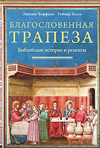 Благословенная трапеза. Библейские истории и рецепты. Энтони Чиффоло, Рейнер Хессе
