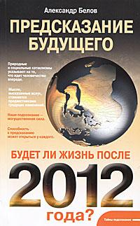 Предсказание будущего. Будет ли жизнь после 2012 года?. Александр Белов