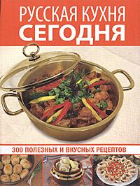 Русская кухня сегодня. 300 полезных и вкусных рецептов
