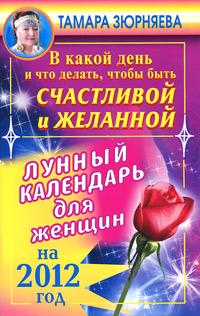 В какой день и что делать, чтобы стать счастливой и желанной. Лунный календарь для женщин на 2012 год. Тамара Зюрняева