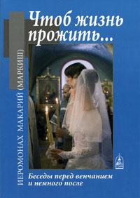Чтоб жизнь прожить... Беседы перед венчанием и немного после, Иеромонах Макарий (Маркиш)