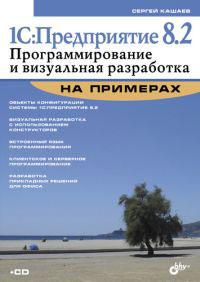 1С:Предприятие 8.2. Программирование и визуальная разработка на примерах (+ CD-ROM). С. М. Кашаев
