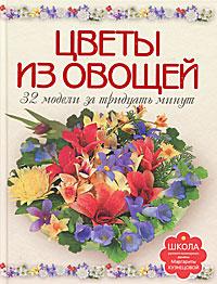 Цветы из овощей. 32 модели за тридцать минут