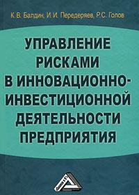Управление рисками в инновационно-инвестиционной деятельности предприятия. К. В. Балдин, И. И. Передеряев, Р. С. Голов