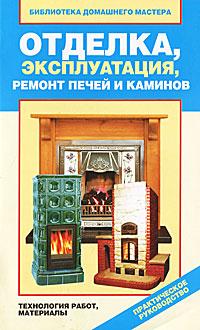 Отделка, эксплуатация, ремонт печей и каминов. Материалы, технология работ
