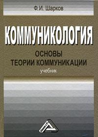 Коммуникология. Основы теории коммуникации. Ф. И. Шарков