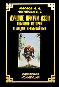 Лучшие притчи дзэн. Обычные истории о людях необычайных. А. А. Маслов, Е. С. Логинова