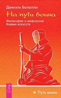 На пути воина. Философия и мифология боевых искусств. Даниэль Боллели
