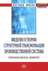 Введение в теорию структурной трансформации производственной системы (экономический проект) ( 978-5-16-005022-5 )