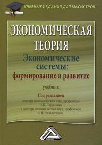Экономическая теория. Экономические системы: формирование и развитие. Под редакцией И. К. Ларионова, С. Н. Сильвестрова