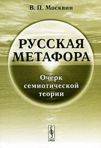 Русская метафора. Очерк семиотической теории ( 978-5-382-01323-7 )