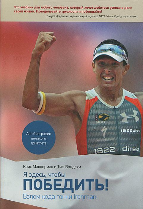 Я здесь, чтобы победить. Взлом кода гонки Ironman. Крис Маккормак и Тим Вандехи