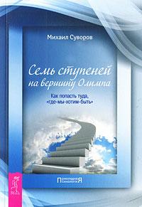 """Семь ступеней на вершину Олимпа. Как попасть туда, """"где-мы-хотим-быть"""". Михаил Суворов"""