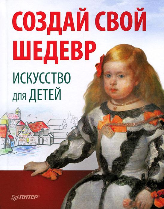 Книга Создай свой шедевр. Искусство для детей
