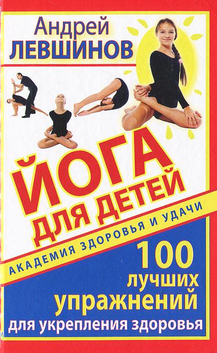 Йога для детей. 100 лучших упражнений для укрепления здоровья. Андрей Левшинов