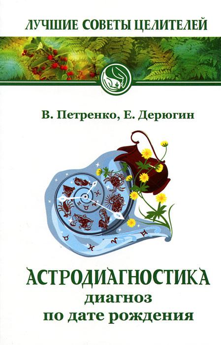 Астродиагностика. Диагноз по дате рождения. В. Петренко, Е. Дерюгин