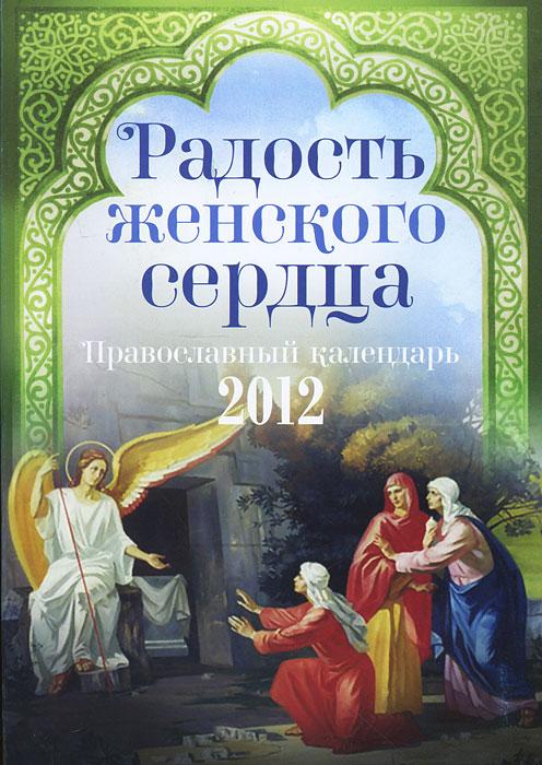 Радость женского сердца. Православный календарь на 2012 год