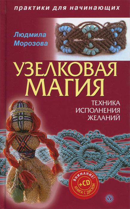 Узелковая магия. Техника исполнения желаний (+ CD-ROM). Людмила Морозова