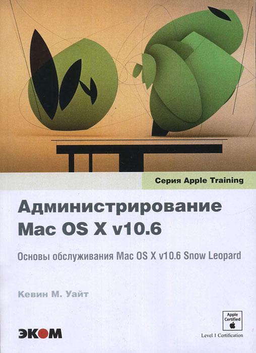 Администрирование Mac OS X v10.6. Основы обслуживания Mac OS X v10.6 Snow Leopard. Кевин М. Уайт