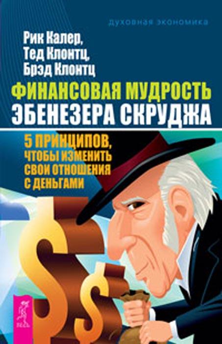 Финансовая мудрость Эбенезера Скруджа. 5 принципов, чтобы изменить свои отношения с деньгами. Тед Клонтц, Рик Калер, Брэд Клонтц