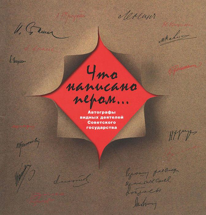 Что написано пером... Автографы видных деятелей Советского государства ( 978-5-89076-179-8 )