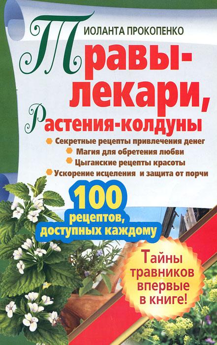 Травы-лекари, растения-колдуны. 100 рецептов, доступных каждому. Иоланта Прокопенко