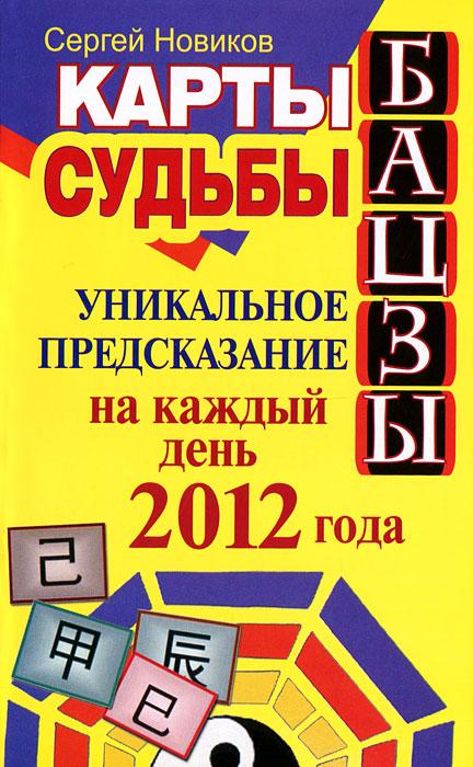 Карты судьбы Бацзы. Уникальное предсказание на каждый день 2012 года. Сергей Новиков