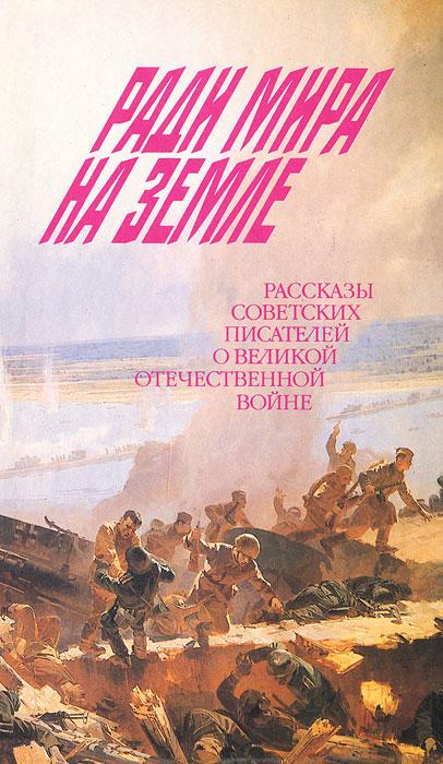 Ради мира на земле. Рассказы советских писателей о Великой Отечественной войне