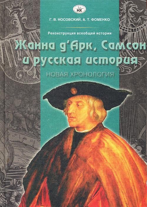 Реконструкция всеобщей истории. Жанна д'Арк, Самсон и русская история. Новая хронология
