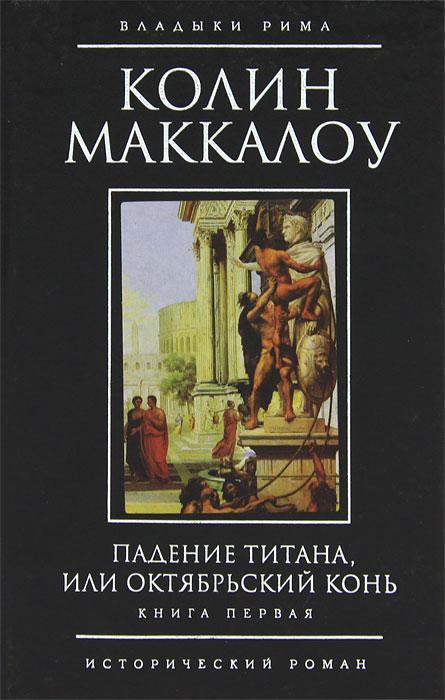 Падение титана, или Октябрьский конь. В 2 томах. Книга 1. Колин Маккалоу
