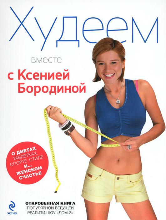 Худеем вместе с Ксенией Бородиной. О диетах, таблетках, спорте, стиле и… женском счастье. Ксения Бородина