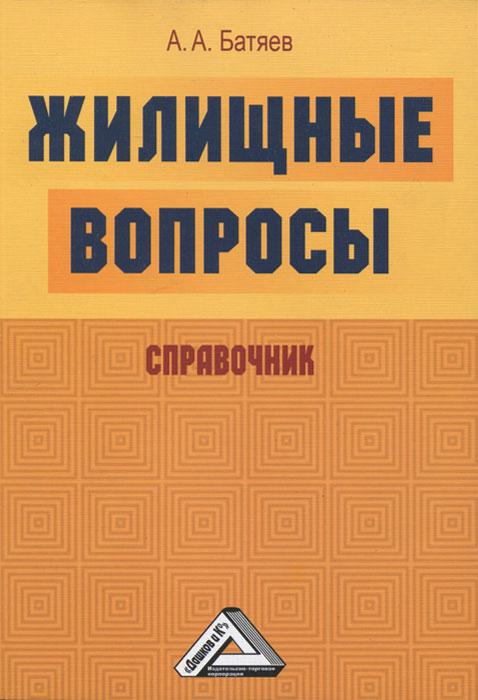 Жилищные вопросы. Справочник. А. А. Батяев