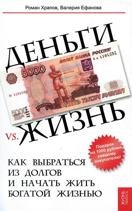 Деньги vs. жизнь. Как выбраться из долгов и начать жить богатой жизнью. Р. В. Храпов, В. Н. Ефанова