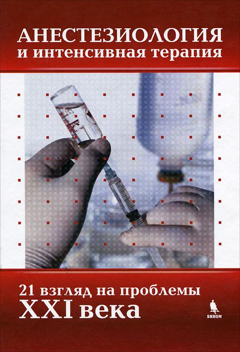 Анестезиология и интенсивная терапия. 21 взгляд на проблемы XXI века ( 978-5-9518-0462-4 )