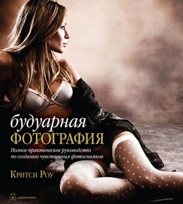 Будуарная фотография. Полное практическое руководство по фотосъемке интимных портретов. Критси Роу