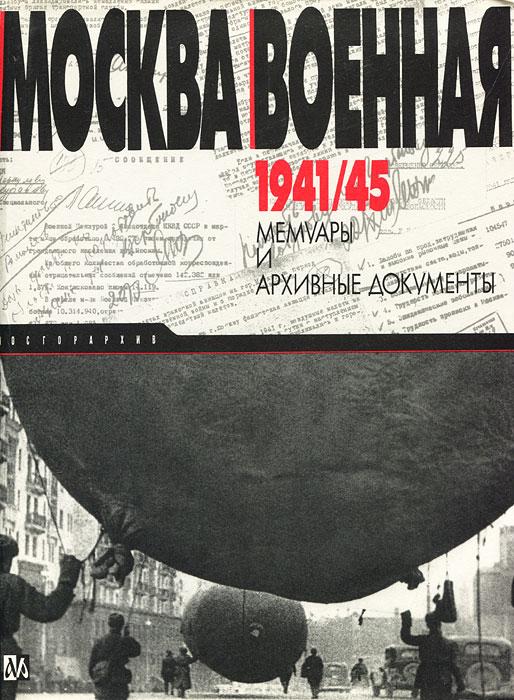 Москва военная 1941/45. Мемуары и архивные документы