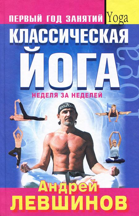 Классическая йога. Неделя за неделей. Андрей Левшинов