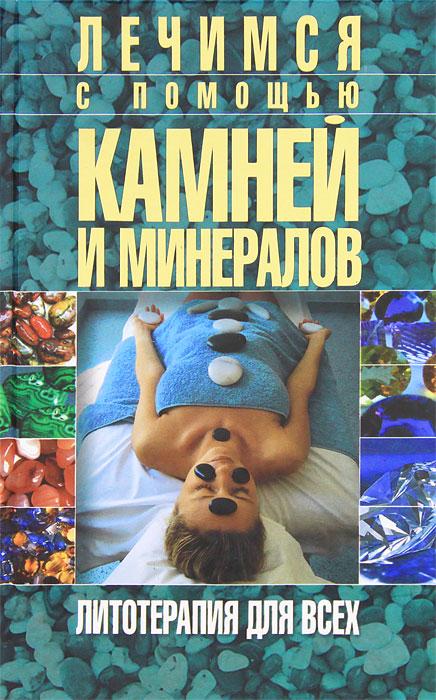 Ирина Булгакова. Лечимся с помощью камней и минералов. Литотерапия для всех