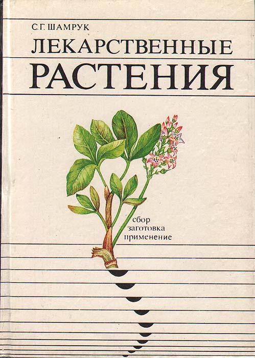 Лекарственные растения: сбор, заготовка, применение (справочное пособие)