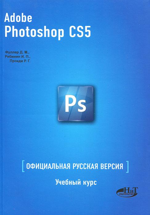 Adobe Photoshop CS5. Официальная русская версия. Учебный курс. Д. М. Фуллер, И. П. Рябинин, Р. Г. Прокди