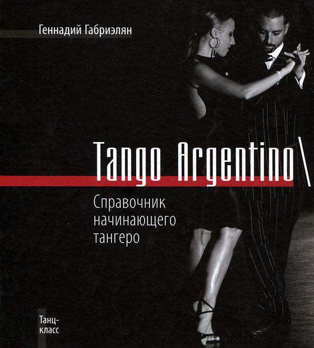 Tango Argentino / Справочник начинающего тангеро. Геннадий Габриэлян