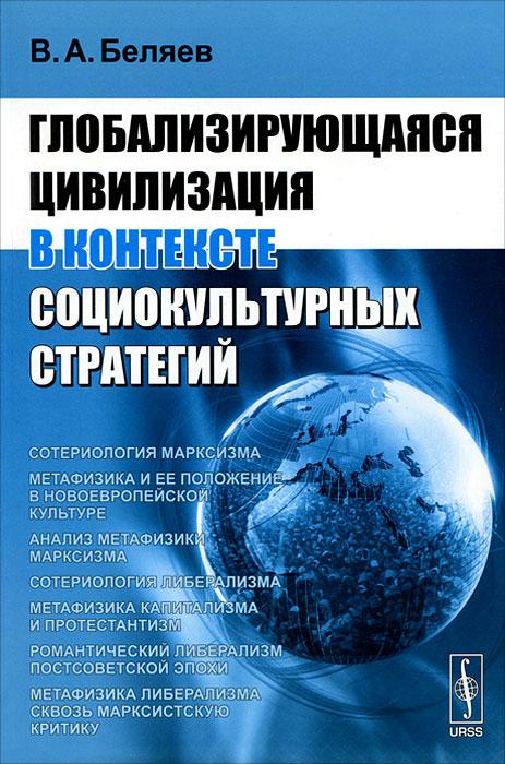 Глобализирующаяся цивилизация в контексте социокультурных стратегий ( 978-5-397-02332-0 )