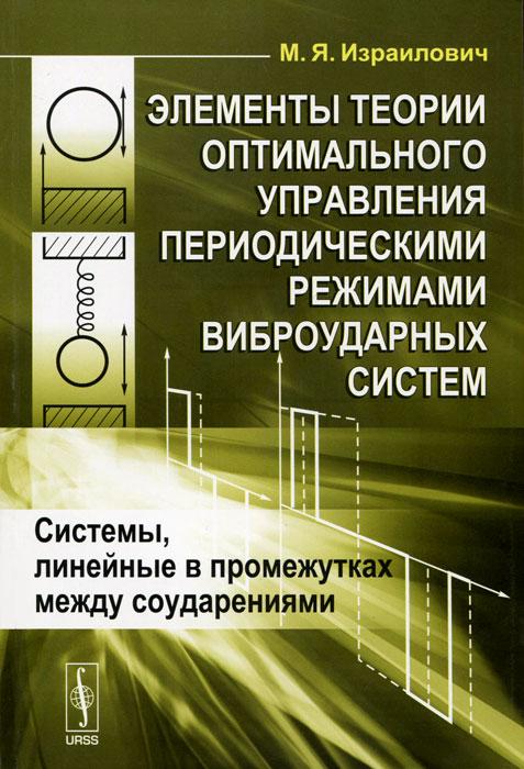 Элементы теории оптимального управления периодическими режимами виброударных систем. Системы, линейные в промежутках между соударениями ( 978-5-397-01542-4 )