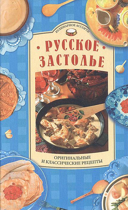 Русское застолье. Оригинальные и классические рецепты