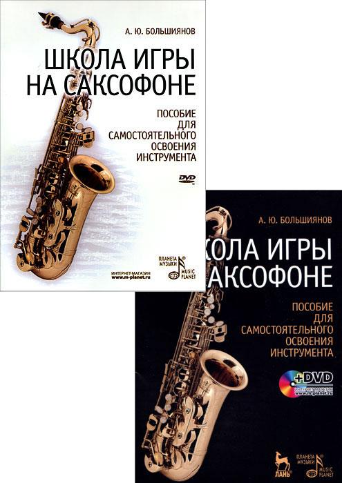 Школа игры на саксофоне. Пособие для самостоятельного освоения инструмента (+ DVD-ROM). А. Ю. Большиянов