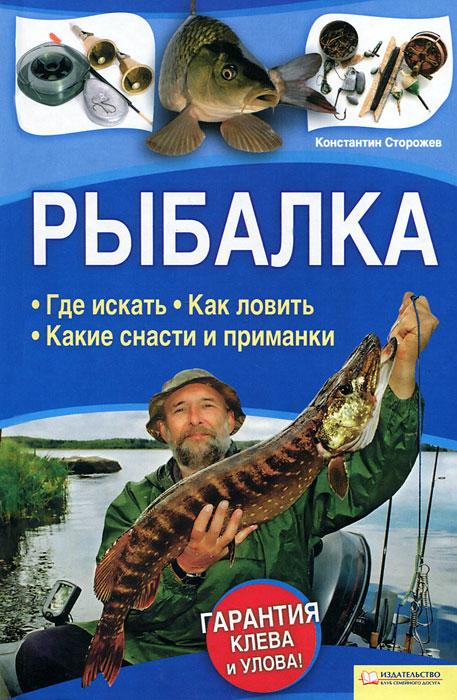 Рыбалка. Где искать. Как ловить. Какие снасти и приманки. Константин Сторожев