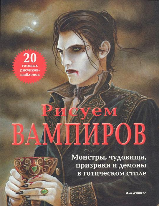 Книга Рисуем вампиров. Монстры, чудовища, призраки и демоны в готическом стиле